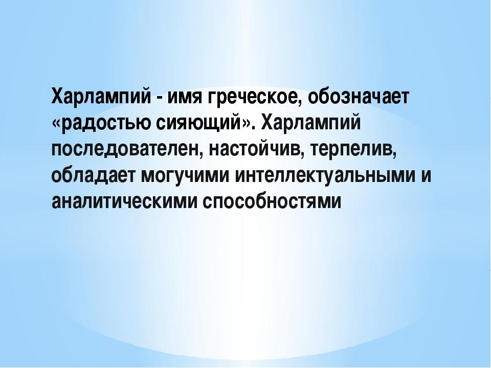 Харлампий - имя греческое, обозначает «радостью сияющий». Харлампий последов...