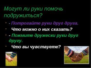 Могут ли руки помочь подружиться? - Потрогайте руки друг друга. Что можно о н