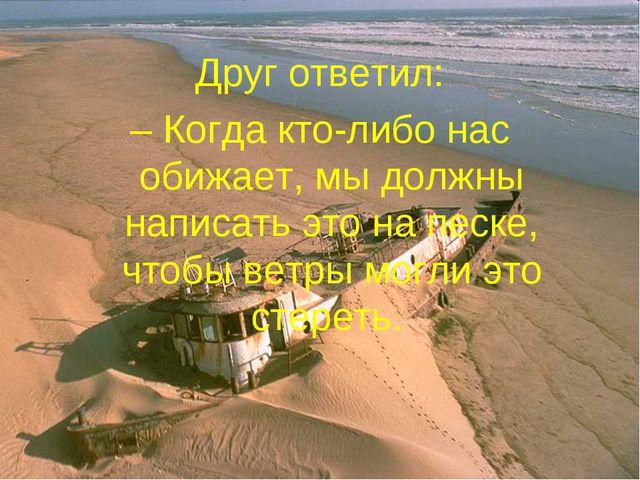 Друг ответил: – Когда кто-либо нас обижает, мы должны написать это на песке,...