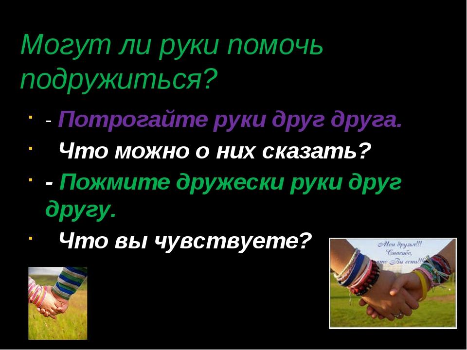 Могут ли руки помочь подружиться? - Потрогайте руки друг друга. Что можно о н...