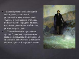 Пушкин провел в Михайловском почти два года замкнутой, уединенной жизни, нап