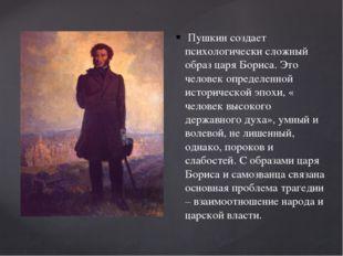 Пушкин создает психологически сложный образ царя Бориса. Это человек определ