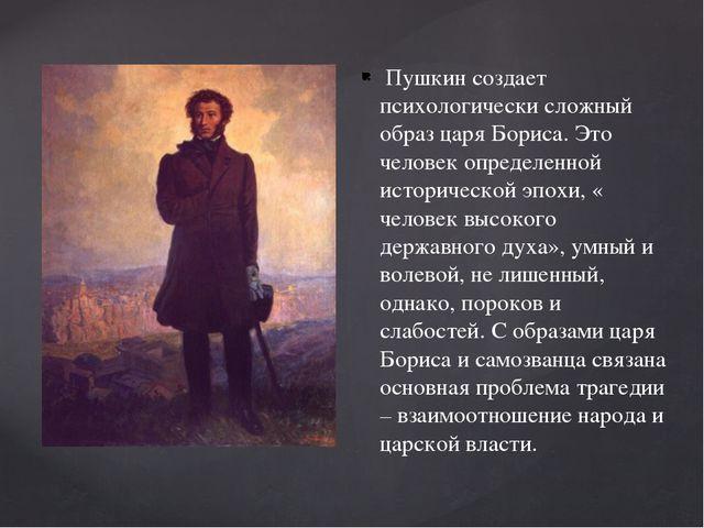 Пушкин создает психологически сложный образ царя Бориса. Это человек определ...