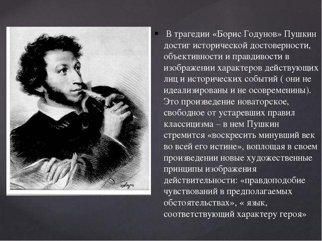 В трагедии «Борис Годунов» Пушкин достиг исторической достоверности, объекти...