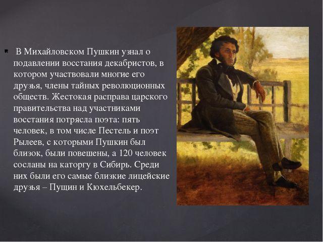 В Михайловском Пушкин узнал о подавлении восстания декабристов, в котором уч...