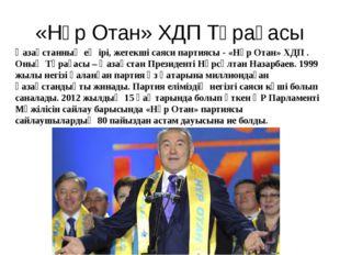 «Нұр Отан» ХДП Төрағасы Қазақстанның ең ірі, жетекші саяси партиясы - «Нұр От