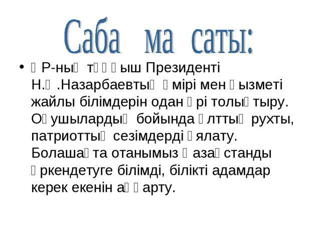 ҚР-ның тұңғыш Президенті Н.Ә.Назарбаевтың өмірі мен қызметі жайлы білімдерін...