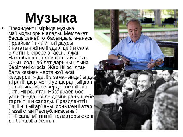 Музыка Президент өмірінде музыка маңызды орын алады. Мемлекет басшысының отба...