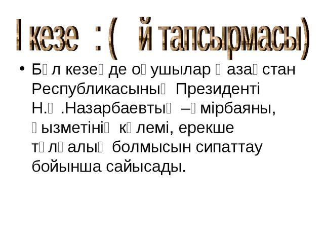 Бұл кезеңде оқушылар Қазақстан Республикасының Президенті Н.Ә.Назарбаевтың –ө...