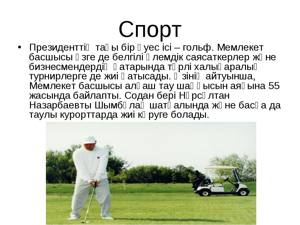 Спорт Президенттің тағы бір әуес ісі – гольф. Мемлекет басшысы өзге де белгіл...