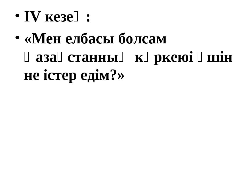 IV кезең: «Мен елбасы болсам Қазақстанның көркеюі үшін не істер едім?»