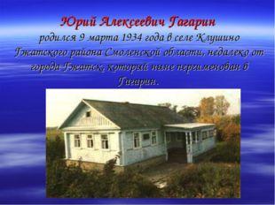 Юрий Алексеевич Гагарин родился 9 марта 1934 года в селе Клушино Гжатского р