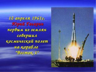 12 апреля 1961г. Юрий Гагарин первым из землян совершил космический полет на