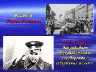 Встреча Юрия Гагарина Ю.А. Гагарин докладывает руководителям государства о з