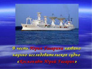 В честь Юрия Гагарина названо научно-исследовательское судно «Космонавт Юрий