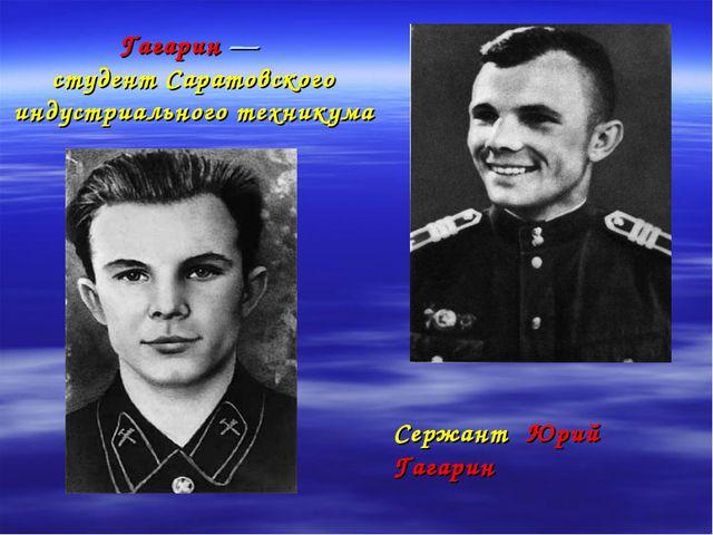 Гагарин — студент Саратовского индустриального техникума Сержант Юрий Гагарин
