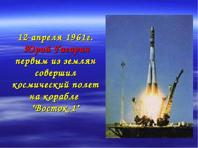 12 апреля 1961г. Юрий Гагарин первым из землян совершил космический полет на...