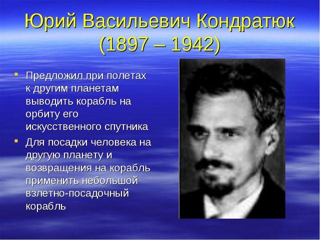 Юрий Васильевич Кондратюк (1897 – 1942) Предложил при полетах к другим планет...