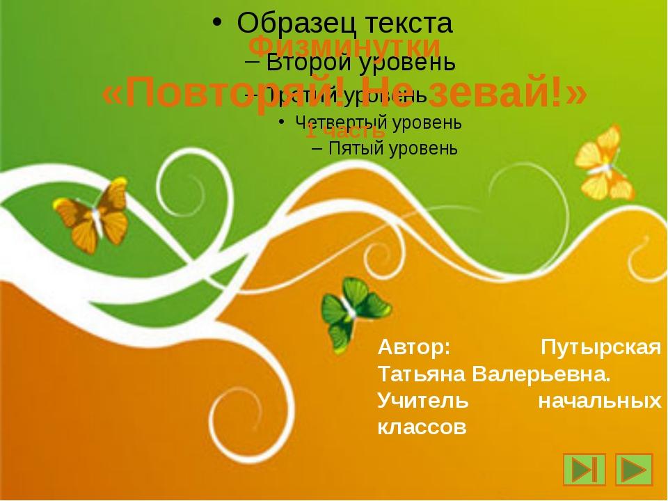 Физминутки «Повторяй! Не зевай!» 1 часть Автор: Путырская Татьяна Валерьевна....