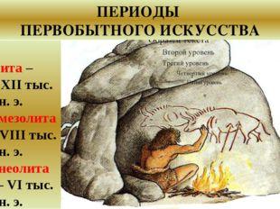 Эпоха палеолита – ХХХ – ХII тыс. лет до н. э. Эпоха мезолита – ХII - VIII ты