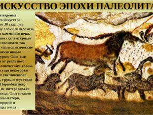 ИСКУССТВО ЭПОХИ ПАЛЕОЛИТА Первые произведения первобытного искусства созданы
