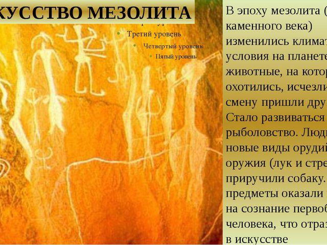 ИСКУССТВО МЕЗОЛИТА В эпоху мезолита (среднего каменного века) изменились кли...