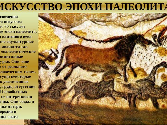 ИСКУССТВО ЭПОХИ ПАЛЕОЛИТА Первые произведения первобытного искусства созданы...