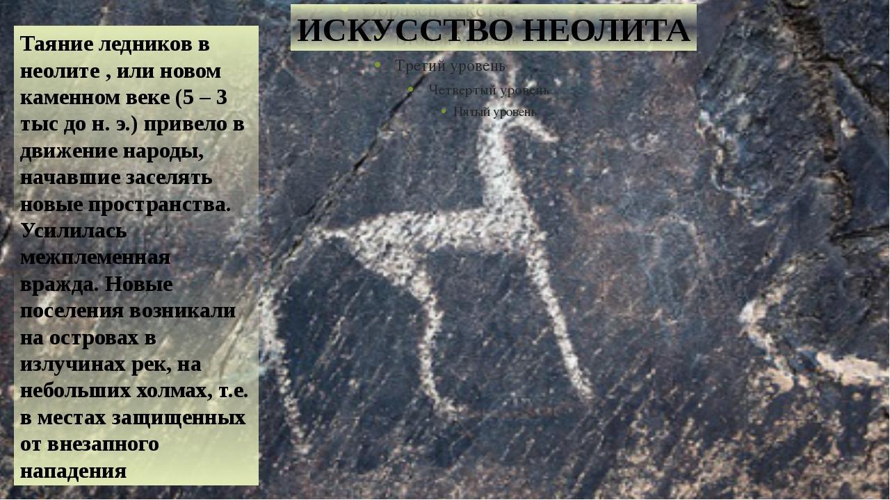 ИСКУССТВО НЕОЛИТА Таяние ледников в неолите , или новом каменном веке (5 – 3...