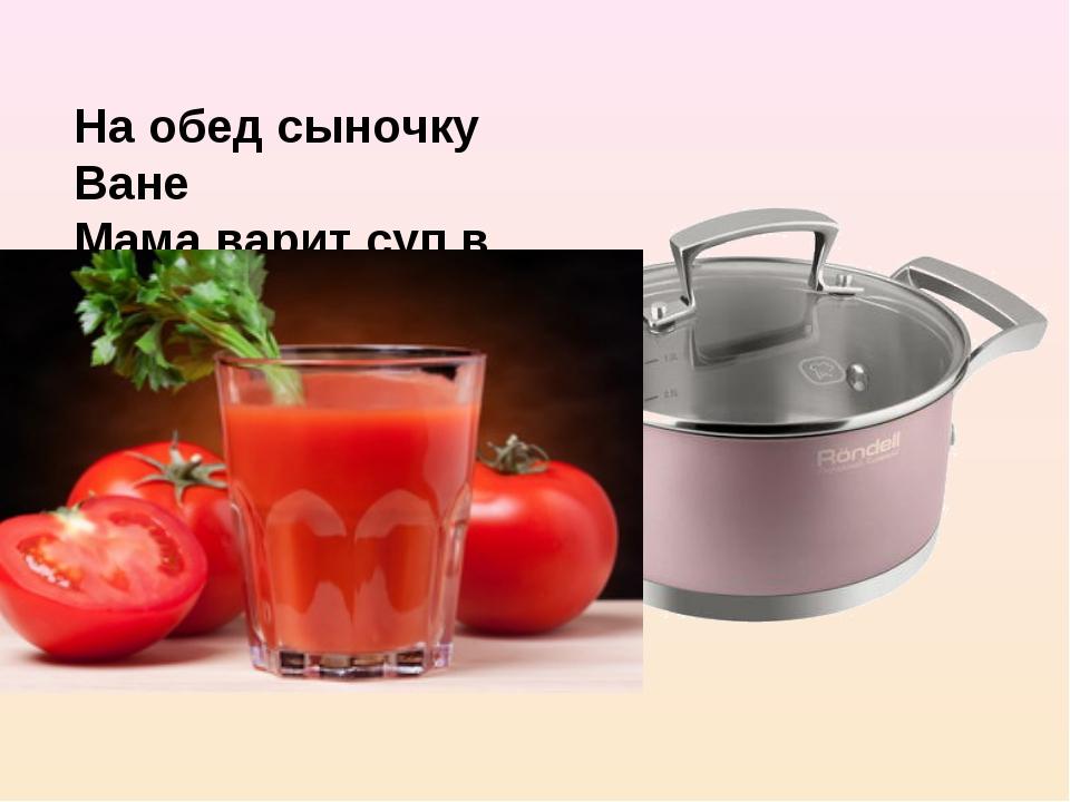 На обед сыночку Ване Мама варит суп в…