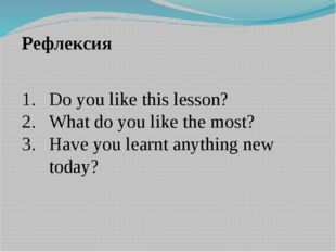 Рефлексия Do you like this lesson? What do you like the most? Have you learnt