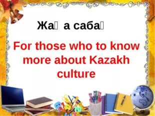 For those who to know more about Kazakh culture Жаңа сабақ