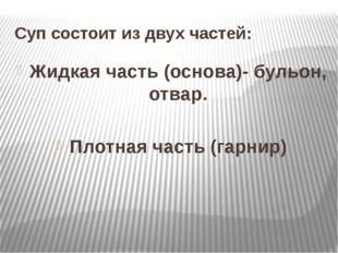 Суп состоит из двух частей: Жидкая часть (основа)- бульон, отвар. Плотная час