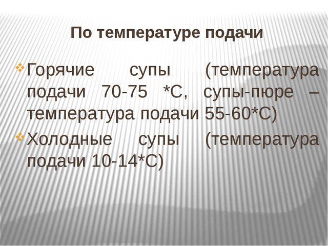 По температуре подачи Горячие супы (температура подачи 70-75 *С, супы-пюре –...