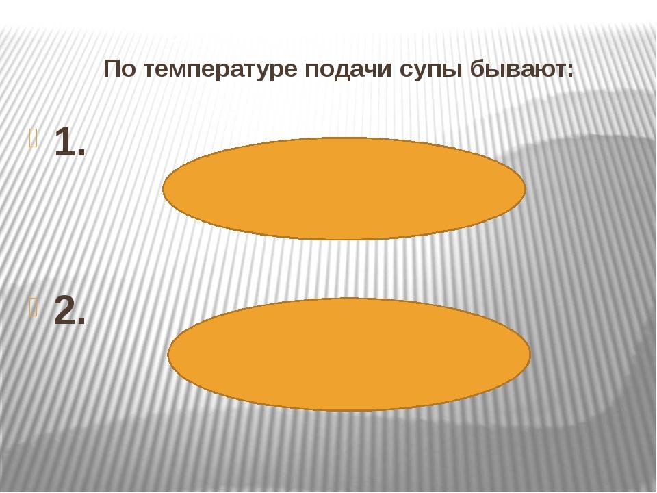 По температуре подачи супы бывают: 1. 2.