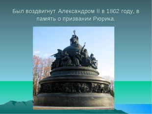 Был воздвигнут Александром II в 1862 году, в память о призвании Рюрика.