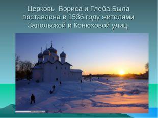 Церковь Бориса и Глеба.Была поставлена в 1536 году жителями Запольской и Коню