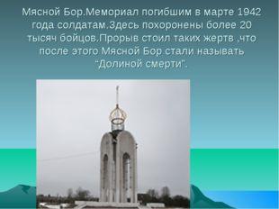 Мясной Бор.Мемориал погибшим в марте 1942 года солдатам.Здесь похоронены боле