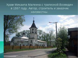 Храм Михаила Малеина с трапезной.Возведен в 1557 году. Автор, строитель и зак