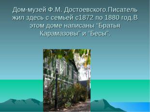 Дом-музей Ф.М. Достоевского.Писатель жил здесь с семьей с1872 по 1880 год.В э