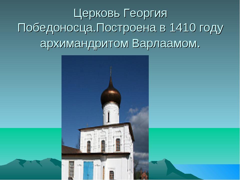 Церковь Георгия Победоносца.Построена в 1410 году архимандритом Варлаамом.