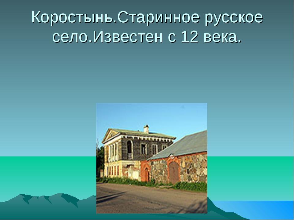 Коростынь.Старинное русское село.Известен с 12 века.