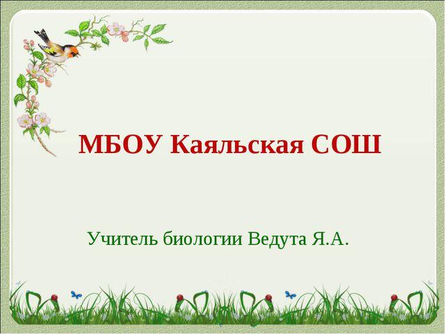 МБОУ Каяльская СОШ Учитель биологии Ведута Я.А.