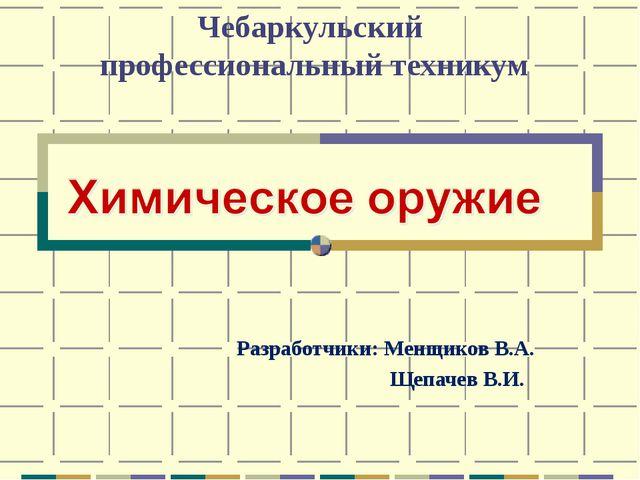 Чебаркульский профессиональный техникум Разработчики: Менщиков В.А. Щепачев В...