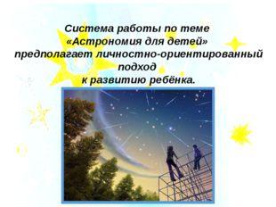 Система работы по теме «Астрономия для детей» предполагает личностно-ориентир
