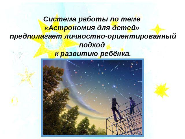 Система работы по теме «Астрономия для детей» предполагает личностно-ориентир...