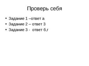 Проверь себя Задание 1 –ответ а Задание 2 – ответ 3 Задание 3 - ответ б,г