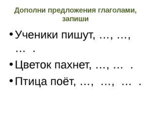 Дополни предложения глаголами, запиши Ученики пишут, …, …, … . Цветок пахнет,