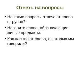Ответь на вопросы На какие вопросы отвечают слова в группе? Назовите слова, о