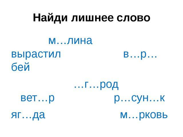 Найди лишнее слово м…лина вырастил в…р…бей …г…род вет…р р…сун…к яг…да м…рковь