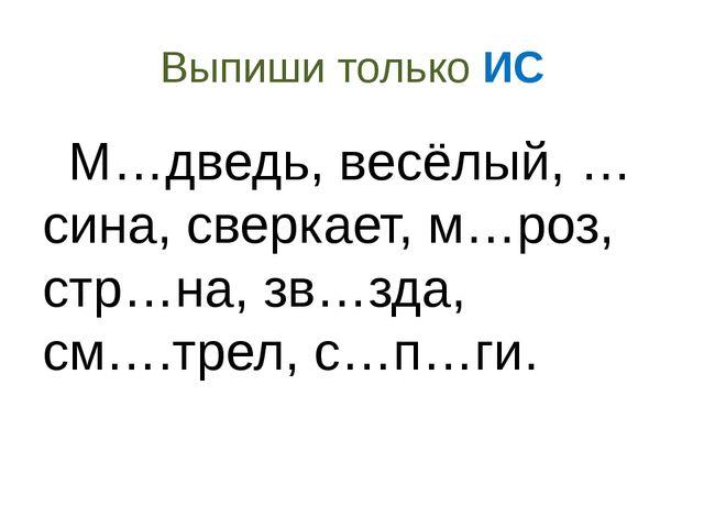 Выпиши только ИС М…дведь, весёлый, …сина, сверкает, м…роз, стр…на, зв…зда, см...